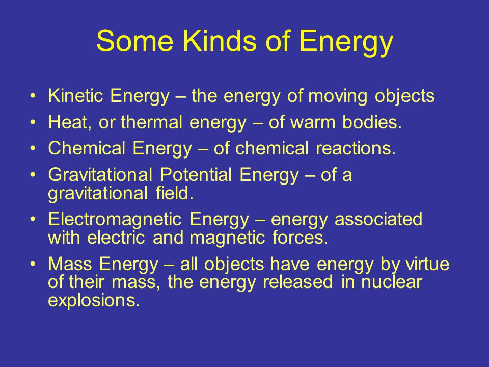 Some Kinds of Energy Kinetic Energy – the energy of moving objects Heat, or thermal energy – of warm bodies. Chemical Energy – of chemical reactions.