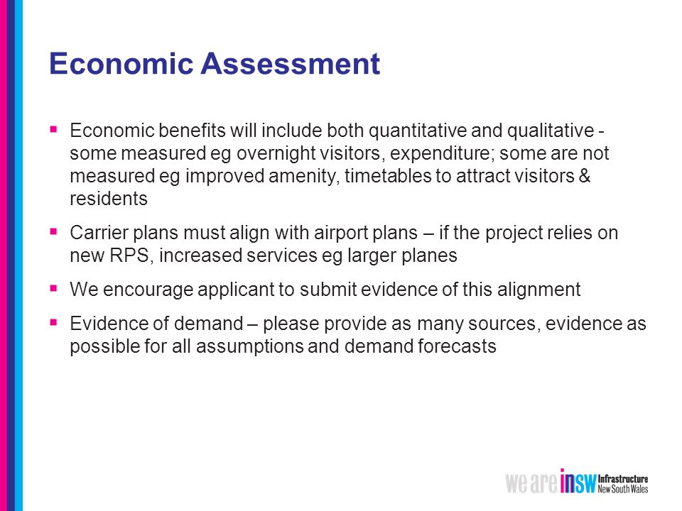 Economic Assessment  Economic benefits will include both quantitative and qualitative - some measured eg overnight visitors, expenditure; some are not measured eg improved amenity, timetables to attract visitors & residents  Carrier plans must align with airport plans – if the project relies on new RPS, increased services eg larger planes  We encourage applicant to submit evidence of this alignment  Evidence of demand – please provide as many sources, evidence as possible for all assumptions and demand forecasts