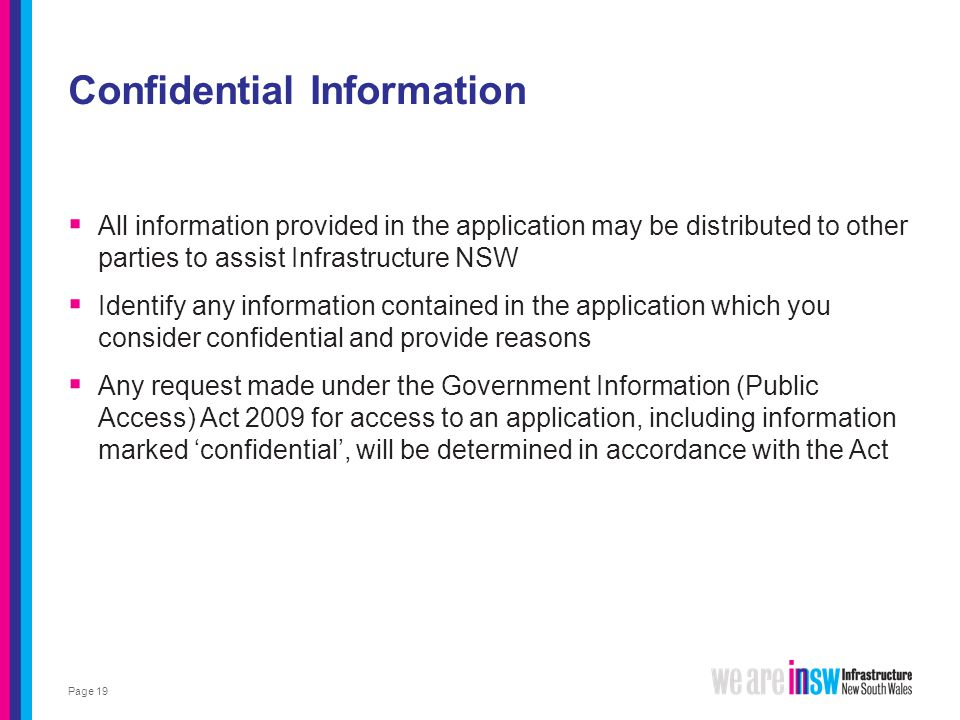 Confidential Information  All information provided in the application may be distributed to other parties to assist Infrastructure NSW  Identify any information contained in the application which you consider confidential and provide reasons  Any request made under the Government Information (Public Access) Act 2009 for access to an application, including information marked 'confidential', will be determined in accordance with the Act Page 19