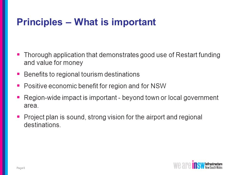 Principles – What is important  Thorough application that demonstrates good use of Restart funding and value for money  Benefits to regional tourism destinations  Positive economic benefit for region and for NSW  Region-wide impact is important - beyond town or local government area.