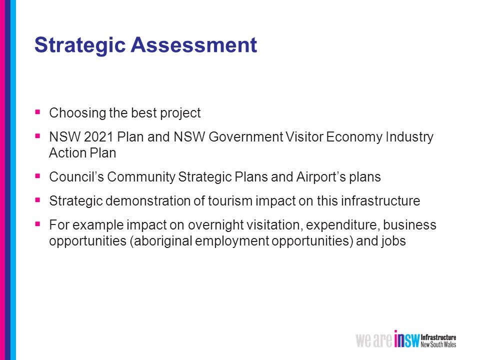 Strategic Assessment  Choosing the best project  NSW 2021 Plan and NSW Government Visitor Economy Industry Action Plan  Council's Community Strategic Plans and Airport's plans  Strategic demonstration of tourism impact on this infrastructure  For example impact on overnight visitation, expenditure, business opportunities (aboriginal employment opportunities) and jobs