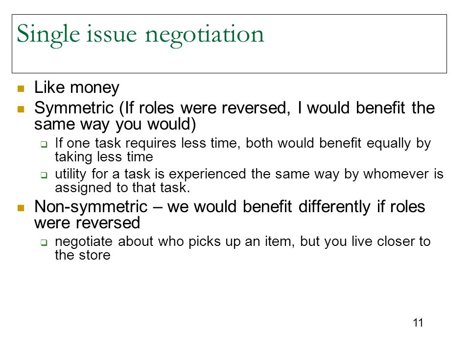 11 Single issue negotiation Like money Symmetric (If roles were reversed, I would benefit the same way you would)  If one task requires less time, both would benefit equally by taking less time  utility for a task is experienced the same way by whomever is assigned to that task.