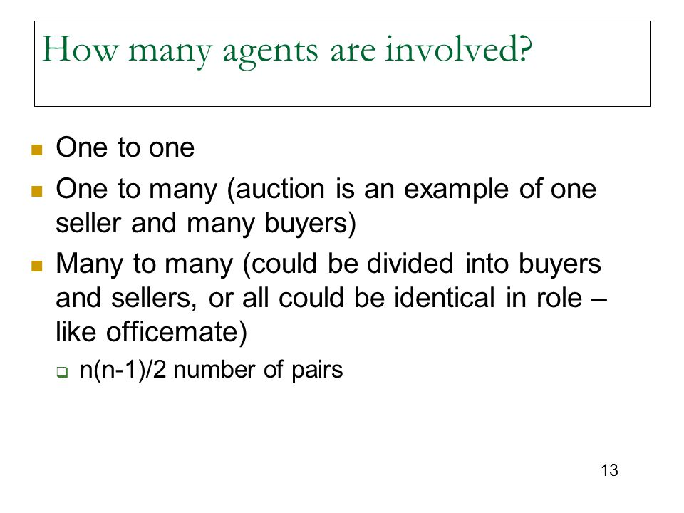 13 How many agents are involved? One to one One to many (auction is an example of one seller and many buyers) Many to many (could be divided into buye