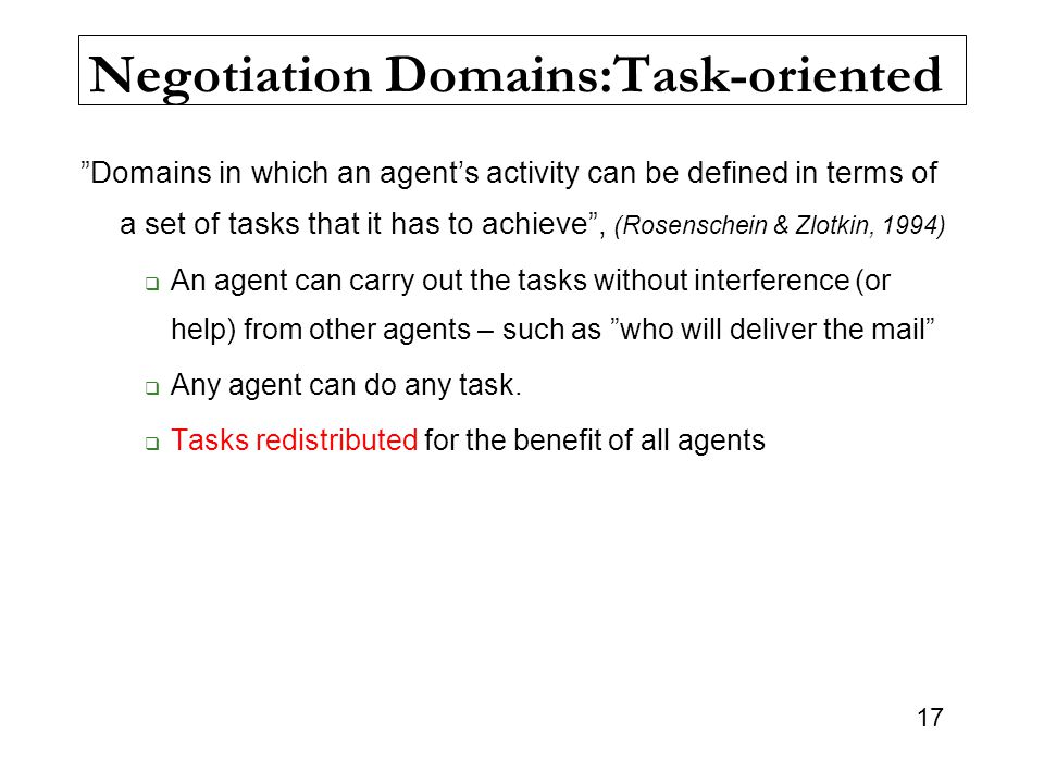 "17 Negotiation Domains:Task-oriented ""Domains in which an agent's activity can be defined in terms of a set of tasks that it has to achieve"", (Rosensc"