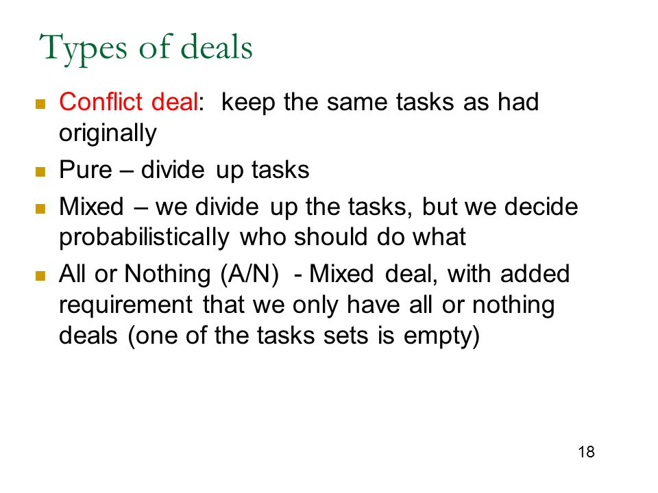 18 Types of deals Conflict deal: keep the same tasks as had originally Pure – divide up tasks Mixed – we divide up the tasks, but we decide probabilistically who should do what All or Nothing (A/N) - Mixed deal, with added requirement that we only have all or nothing deals (one of the tasks sets is empty)