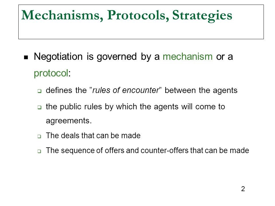 2 Mechanisms, Protocols, Strategies Negotiation is governed by a mechanism or a protocol:  defines the rules of encounter between the agents  the public rules by which the agents will come to agreements.