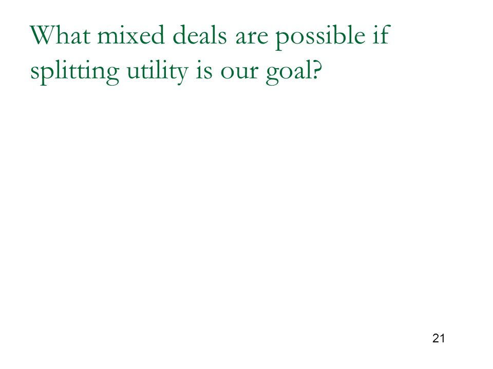 21 What mixed deals are possible if splitting utility is our goal?