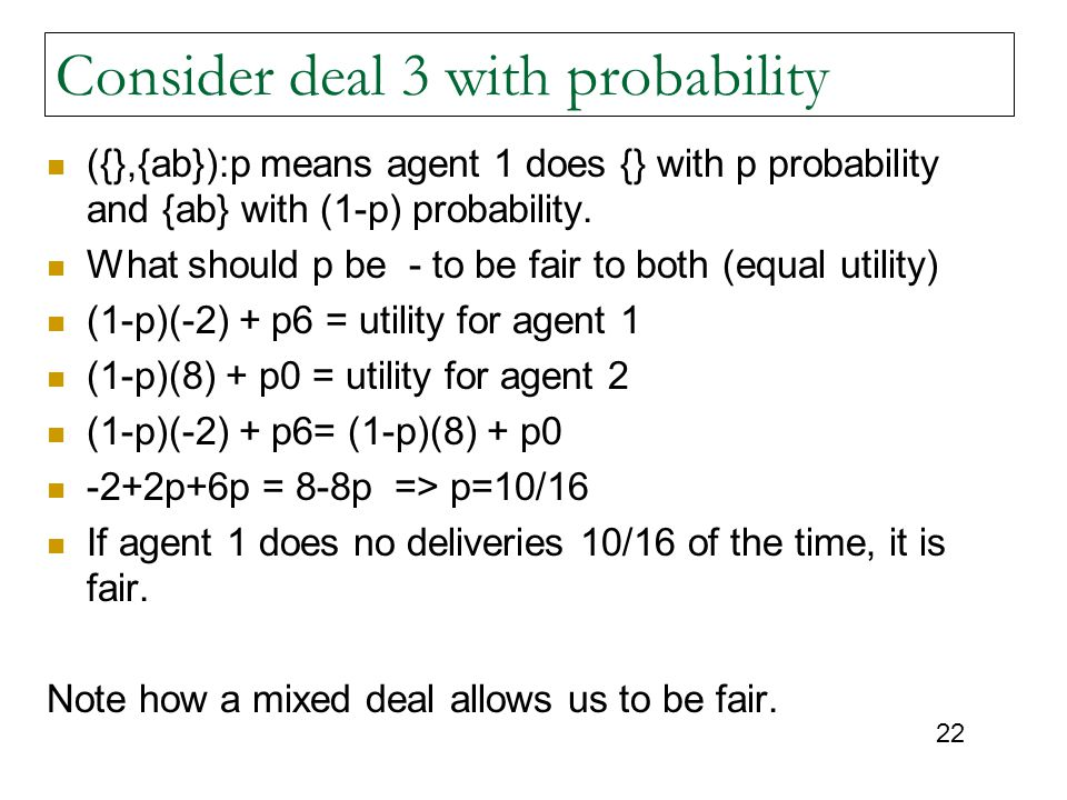 22 Consider deal 3 with probability ({},{ab}):p means agent 1 does {} with p probability and {ab} with (1-p) probability.