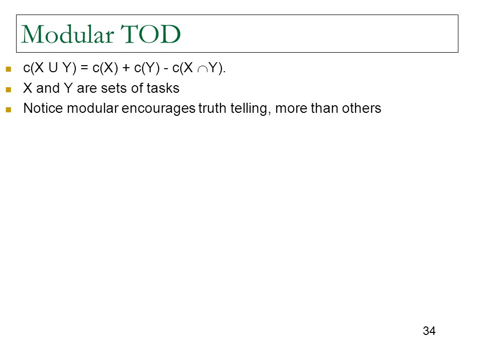 34 Modular TOD c(X U Y) = c(X) + c(Y) - c(X  Y). X and Y are sets of tasks Notice modular encourages truth telling, more than others