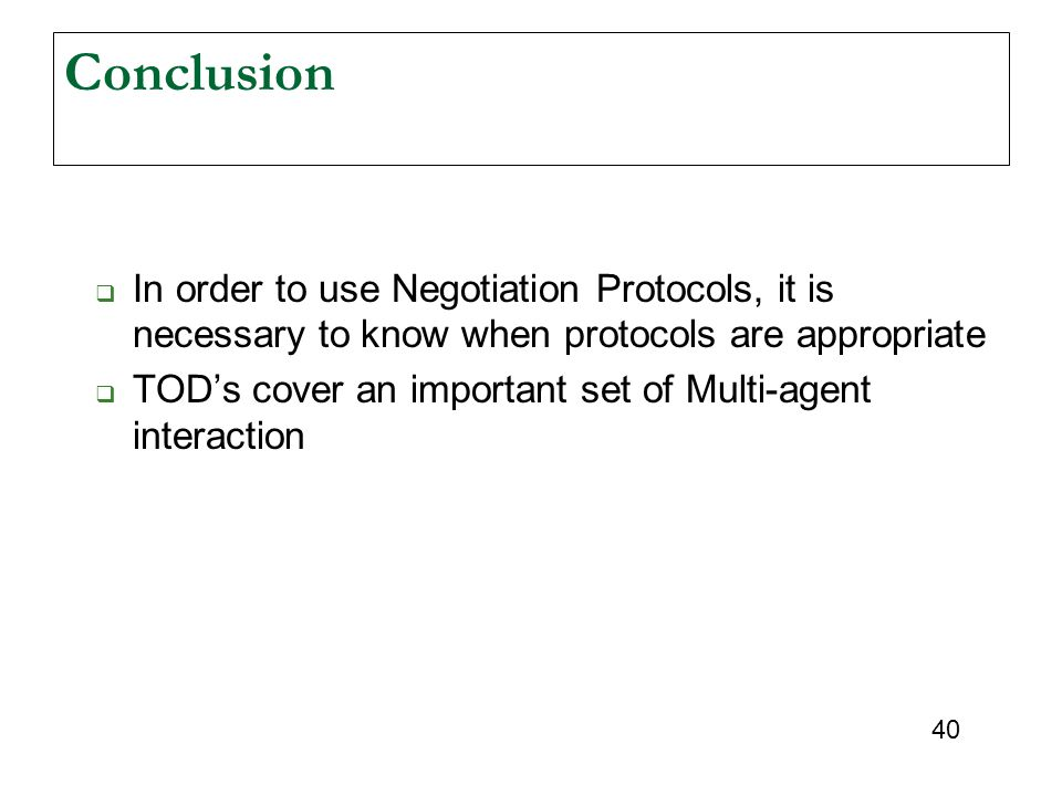40 Conclusion  In order to use Negotiation Protocols, it is necessary to know when protocols are appropriate  TOD's cover an important set of Multi-agent interaction