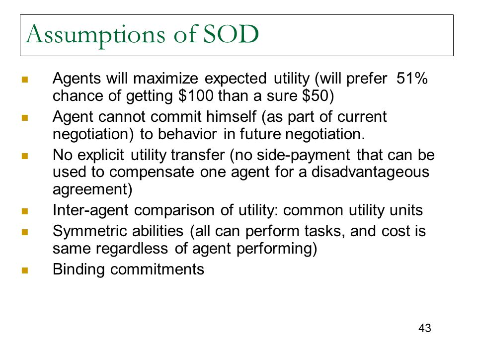 43 Assumptions of SOD Agents will maximize expected utility (will prefer 51% chance of getting $100 than a sure $50) Agent cannot commit himself (as part of current negotiation) to behavior in future negotiation.