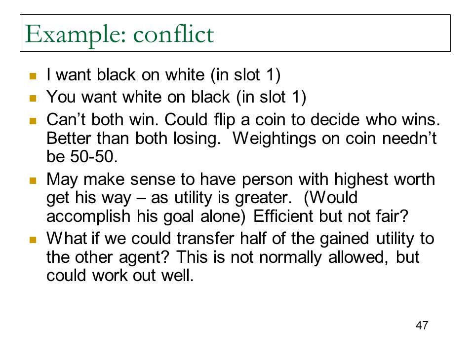 47 Example: conflict I want black on white (in slot 1) You want white on black (in slot 1) Can't both win. Could flip a coin to decide who wins. Bette
