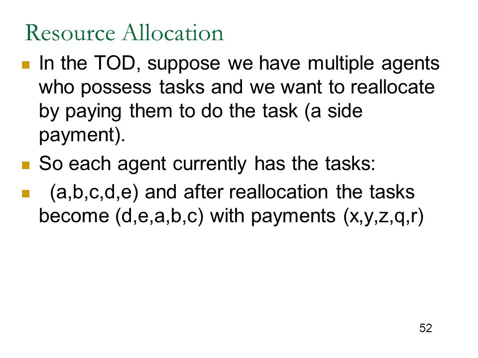 52 Resource Allocation In the TOD, suppose we have multiple agents who possess tasks and we want to reallocate by paying them to do the task (a side p