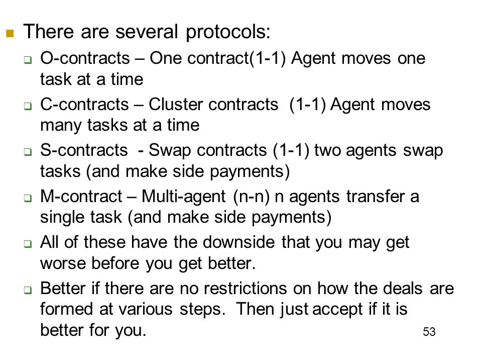 53 There are several protocols:  O-contracts – One contract(1-1) Agent moves one task at a time  C-contracts – Cluster contracts (1-1) Agent moves many tasks at a time  S-contracts - Swap contracts (1-1) two agents swap tasks (and make side payments)  M-contract – Multi-agent (n-n) n agents transfer a single task (and make side payments)  All of these have the downside that you may get worse before you get better.