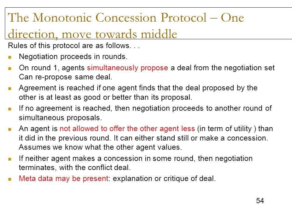 54 The Monotonic Concession Protocol – One direction, move towards middle Rules of this protocol are as follows... Negotiation proceeds in rounds. On