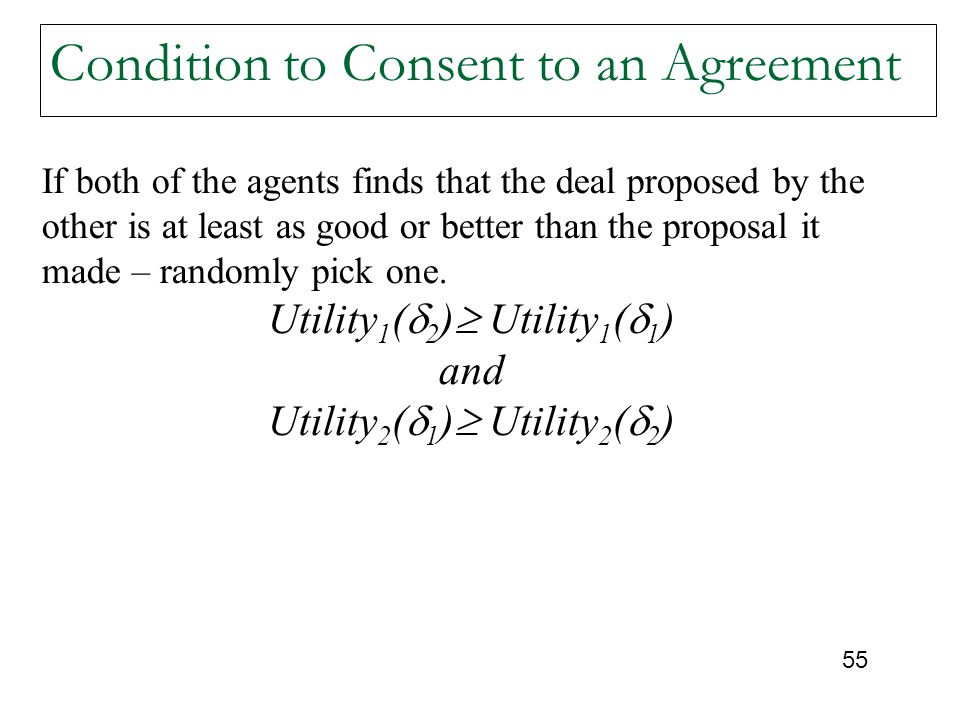 55 Condition to Consent to an Agreement If both of the agents finds that the deal proposed by the other is at least as good or better than the proposal it made – randomly pick one.