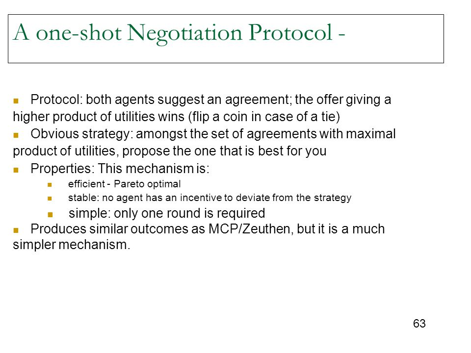 63 A one-shot Negotiation Protocol - Protocol: both agents suggest an agreement; the offer giving a higher product of utilities wins (flip a coin in case of a tie) Obvious strategy: amongst the set of agreements with maximal product of utilities, propose the one that is best for you Properties: This mechanism is: efficient - Pareto optimal stable: no agent has an incentive to deviate from the strategy simple: only one round is required Produces similar outcomes as MCP/Zeuthen, but it is a much simpler mechanism.
