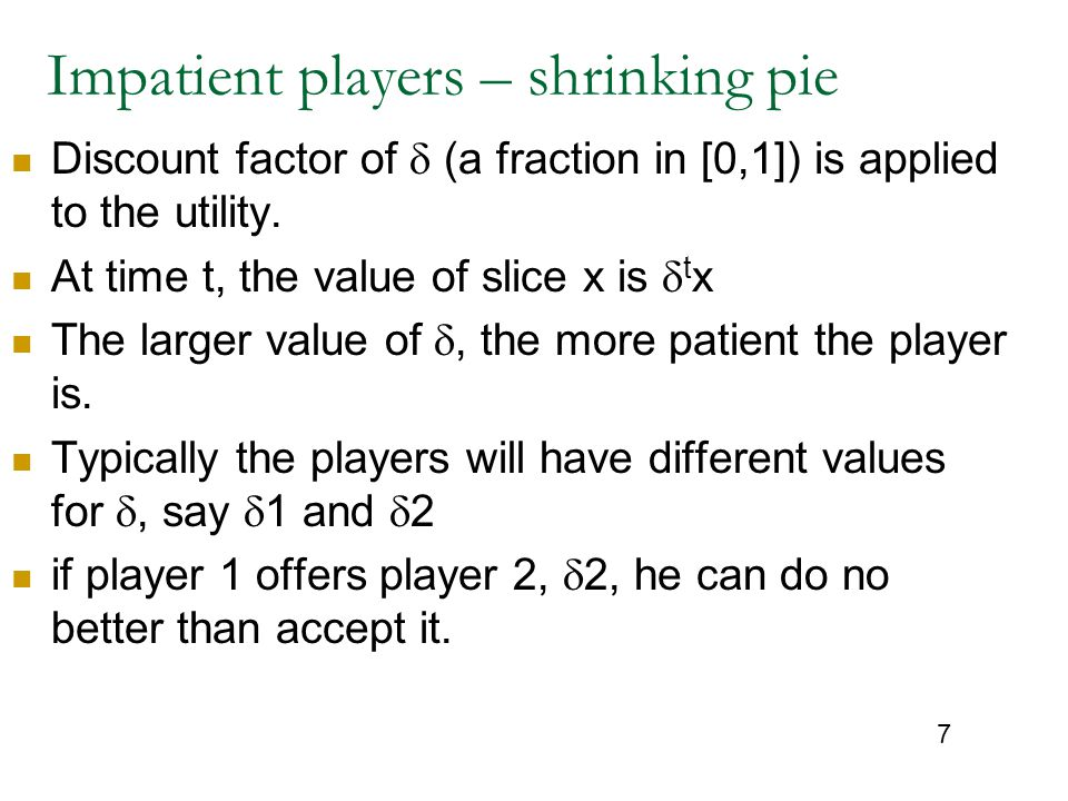 7 Impatient players – shrinking pie Discount factor of  (a fraction in [0,1]) is applied to the utility. At time t, the value of slice x is  t x The