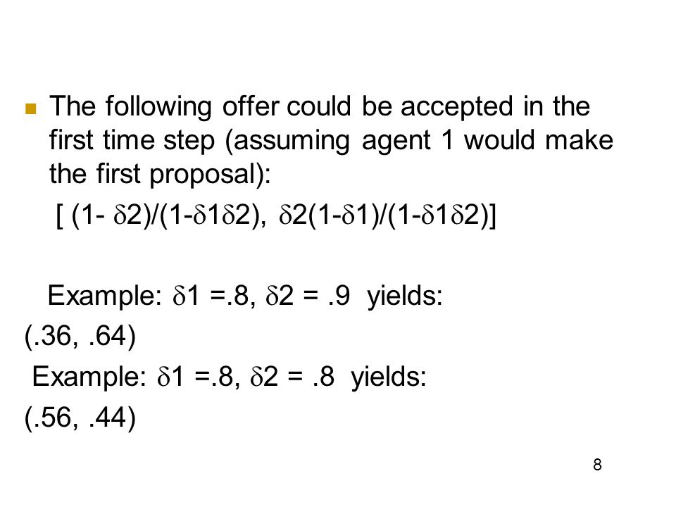 8 The following offer could be accepted in the first time step (assuming agent 1 would make the first proposal): [ (1-  2)/(1-  1  2),  2(1-  1)/(1-  1  2)] Example:  1 =.8,  2 =.9 yields: (.36,.64) Example:  1 =.8,  2 =.8 yields: (.56,.44)