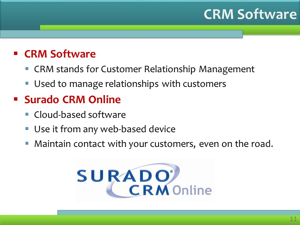 11  CRM Software  CRM stands for Customer Relationship Management  Used to manage relationships with customers  Surado CRM Online  Cloud-based software  Use it from any web-based device  Maintain contact with your customers, even on the road.
