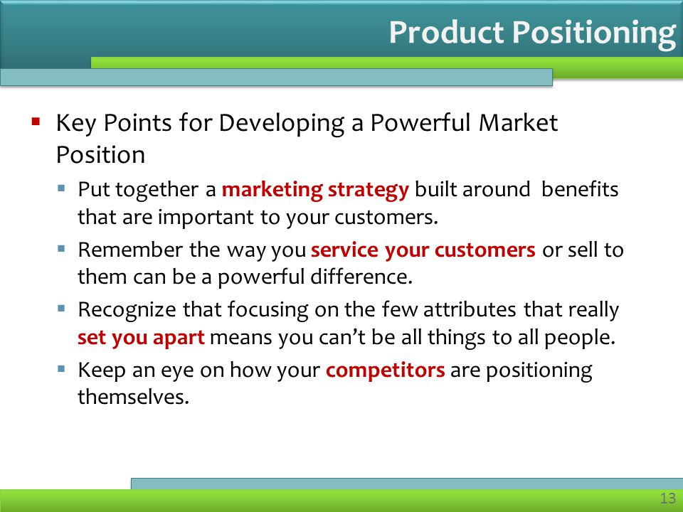 13  Key Points for Developing a Powerful Market Position  Put together a marketing strategy built around benefits that are important to your customers.
