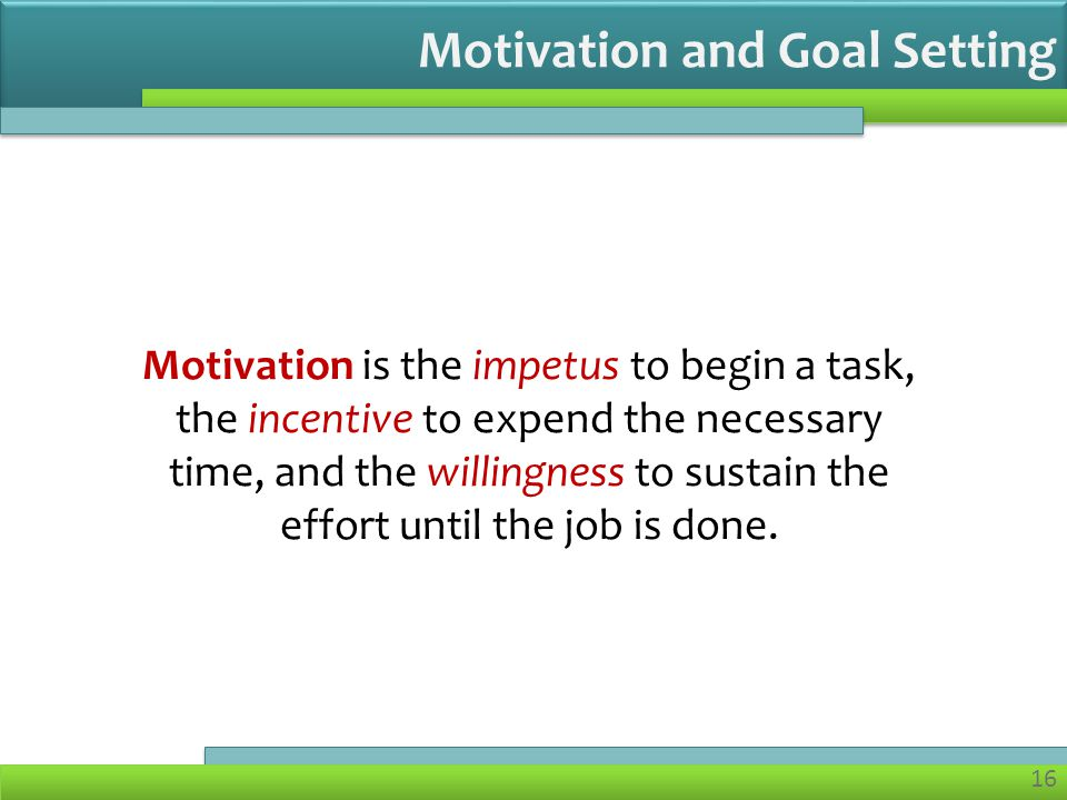 16 Motivation is the impetus to begin a task, the incentive to expend the necessary time, and the willingness to sustain the effort until the job is done.