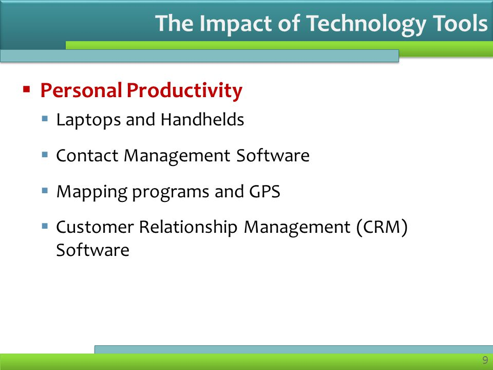 9  Personal Productivity  Laptops and Handhelds  Contact Management Software  Mapping programs and GPS  Customer Relationship Management (CRM) Software The Impact of Technology Tools