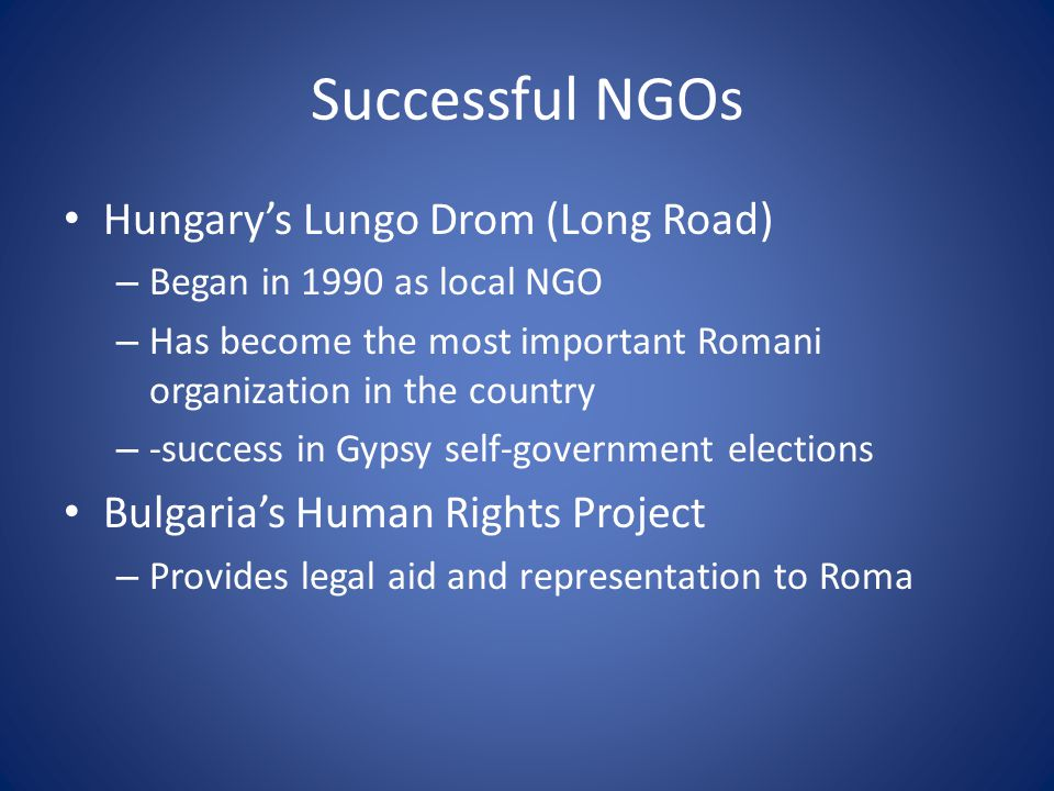 Successful NGOs Hungary's Lungo Drom (Long Road) – Began in 1990 as local NGO – Has become the most important Romani organization in the country – -success in Gypsy self-government elections Bulgaria's Human Rights Project – Provides legal aid and representation to Roma