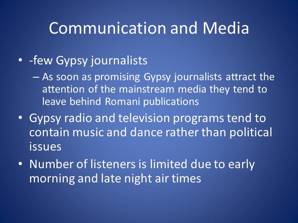 Communication and Media -few Gypsy journalists – As soon as promising Gypsy journalists attract the attention of the mainstream media they tend to leave behind Romani publications Gypsy radio and television programs tend to contain music and dance rather than political issues Number of listeners is limited due to early morning and late night air times