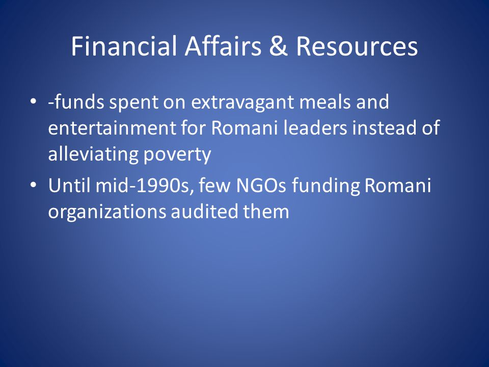 Financial Affairs & Resources -funds spent on extravagant meals and entertainment for Romani leaders instead of alleviating poverty Until mid-1990s, few NGOs funding Romani organizations audited them
