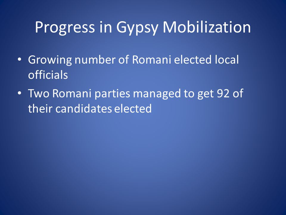 Progress in Gypsy Mobilization Growing number of Romani elected local officials Two Romani parties managed to get 92 of their candidates elected