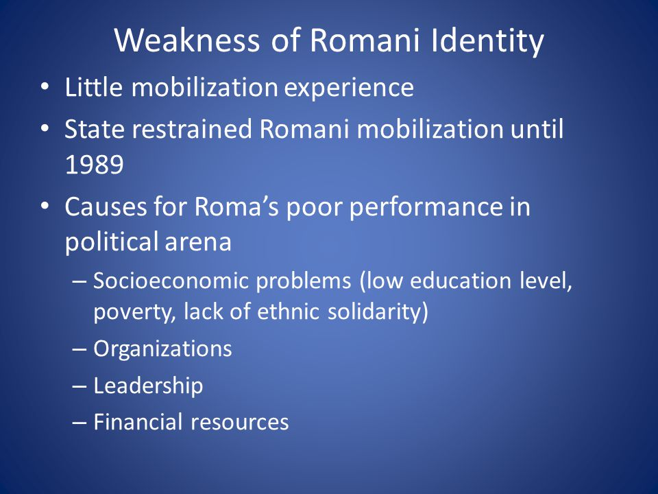 Weakness of Romani Identity Little mobilization experience State restrained Romani mobilization until 1989 Causes for Roma's poor performance in political arena – Socioeconomic problems (low education level, poverty, lack of ethnic solidarity) – Organizations – Leadership – Financial resources