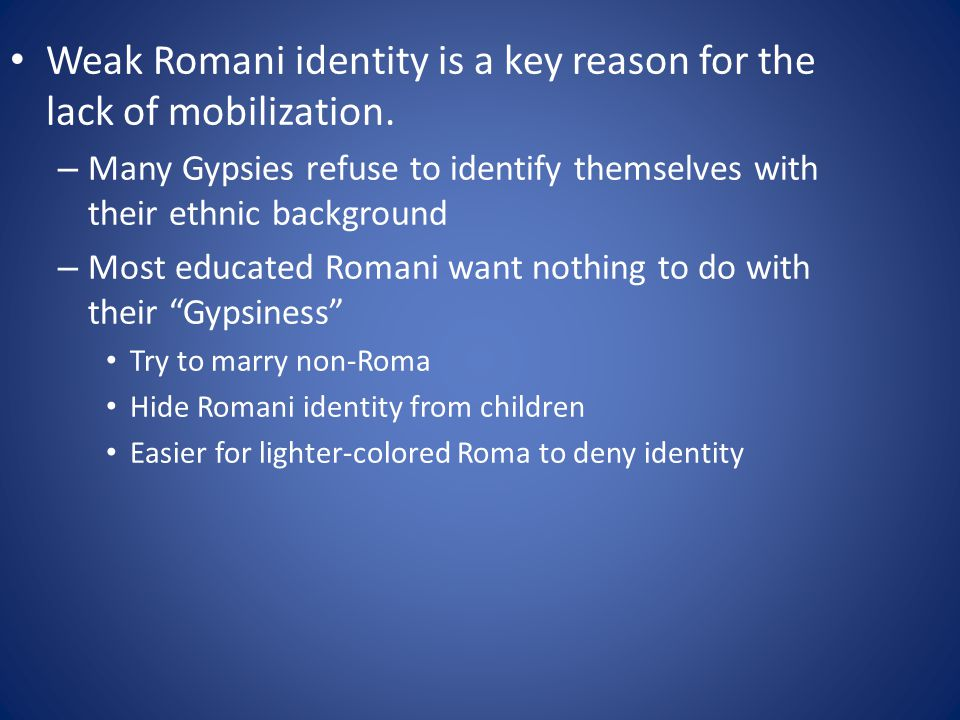 Two types of Romani elites – Traditional and Modern Traditional leaders tend to be older, little formal education, ethnic entrepreneurs , make outrageous demands and threats Modern leaders tend to be younger, well- educated, multilingual, more focused, can communicate with officials
