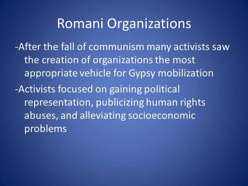 Problems with Organizations -too easy to register formal groups -everyone wants leadership positions -leaders unwilling to share power -many of the organizations claiming national status actually consist of single families -founded purely for financial gain -poorly organized -Difficulties getting along with each other -Intense competition for scarce resources Most Romani organizations merely pretend to represent their community