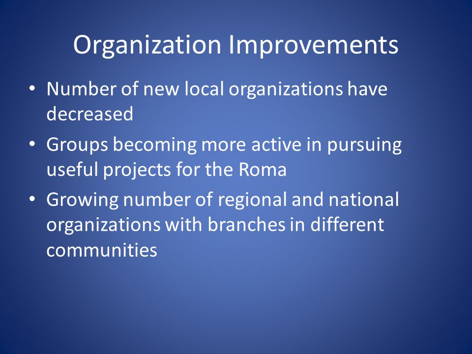 Organization Improvements Number of new local organizations have decreased Groups becoming more active in pursuing useful projects for the Roma Growing number of regional and national organizations with branches in different communities