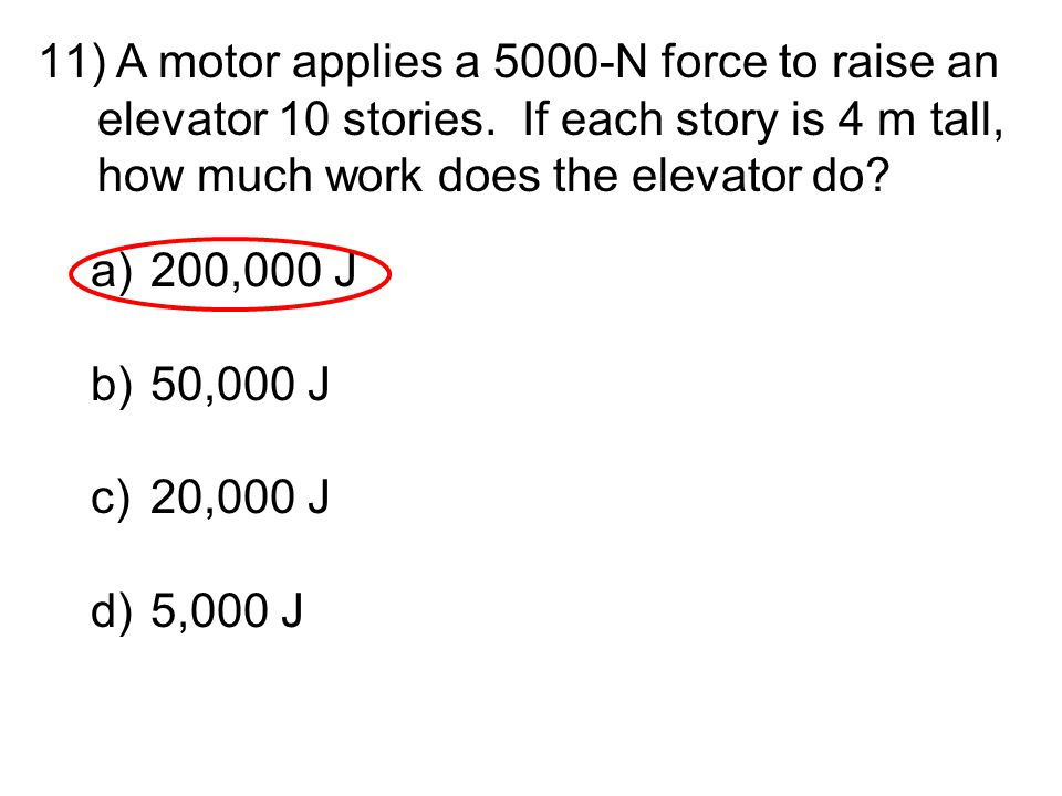 11) A motor applies a 5000-N force to raise an elevator 10 stories. If each story is 4 m tall, how much work does the elevator do? a)200,000 J b)50,00