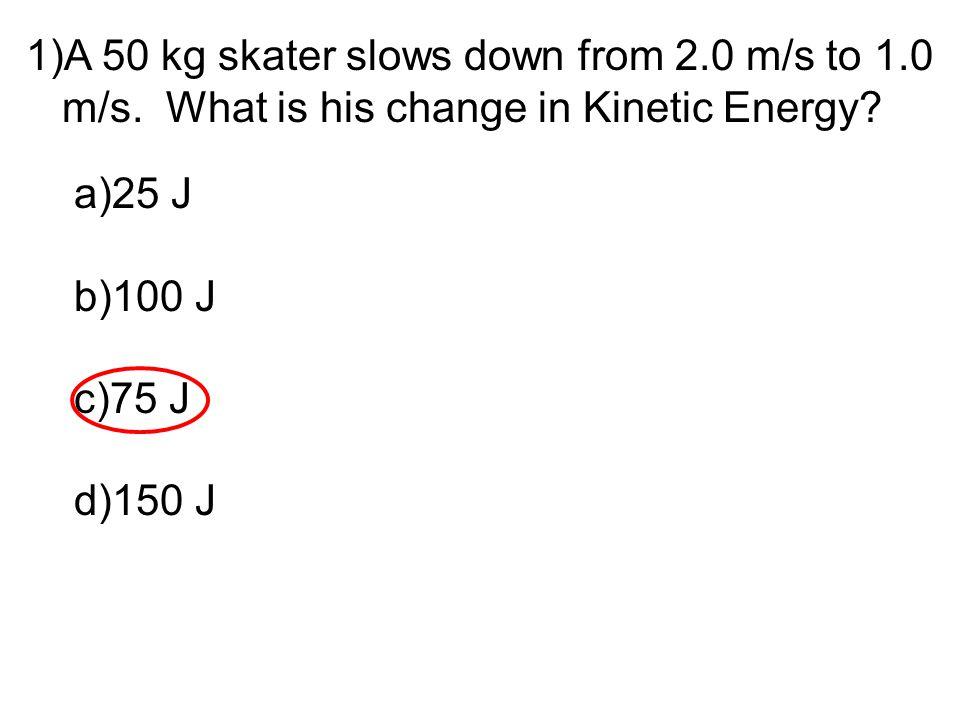 1)A 50 kg skater slows down from 2.0 m/s to 1.0 m/s. What is his change in Kinetic Energy? a)25 J b)100 J c)75 J d)150 J