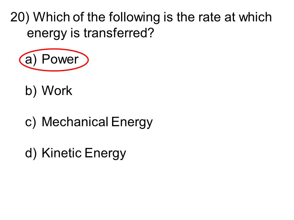 20) Which of the following is the rate at which energy is transferred? a)Power b)Work c)Mechanical Energy d)Kinetic Energy