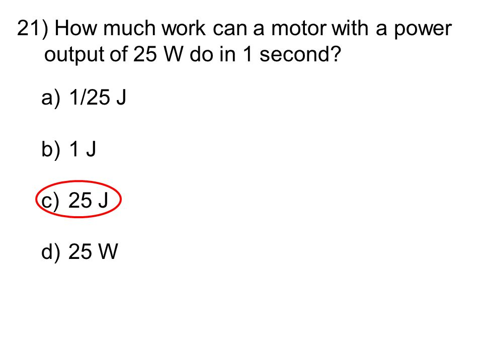 21) How much work can a motor with a power output of 25 W do in 1 second? a)1/25 J b)1 J c)25 J d)25 W
