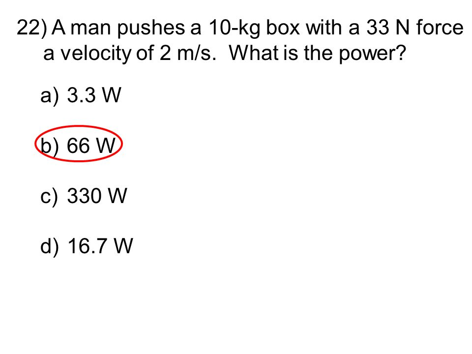 22) A man pushes a 10-kg box with a 33 N force a velocity of 2 m/s. What is the power? a)3.3 W b)66 W c)330 W d)16.7 W