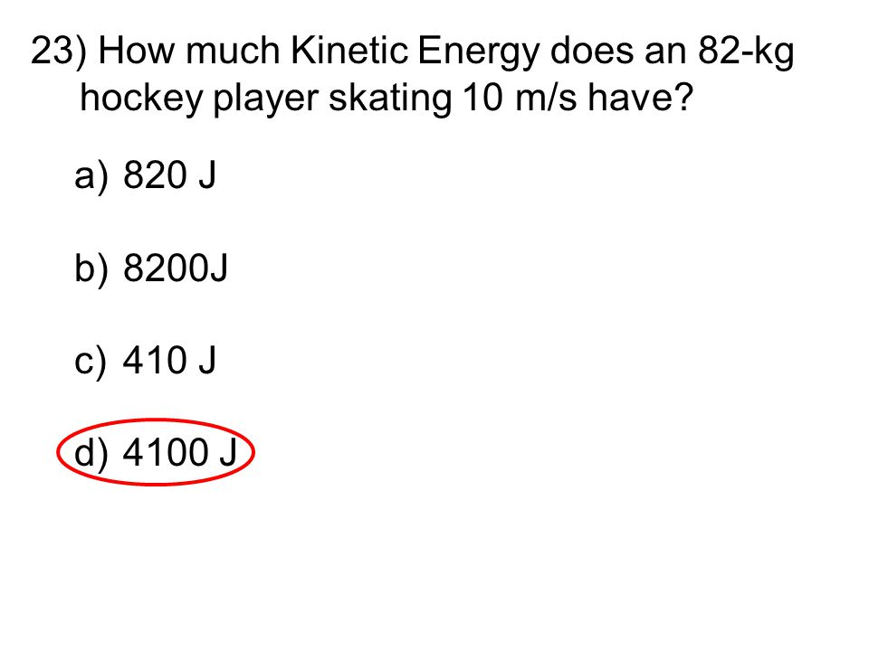 23) How much Kinetic Energy does an 82-kg hockey player skating 10 m/s have? a)820 J b)8200J c)410 J d)4100 J