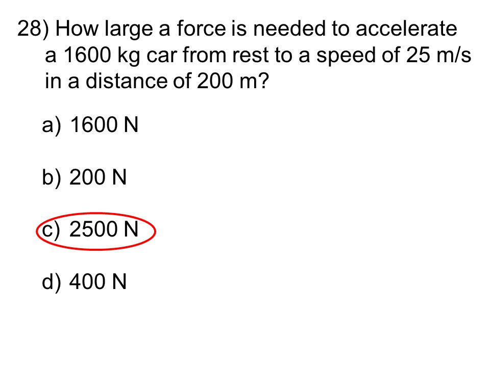 28) How large a force is needed to accelerate a 1600 kg car from rest to a speed of 25 m/s in a distance of 200 m? a)1600 N b)200 N c)2500 N d)400 N