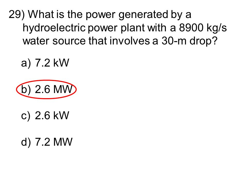 29) What is the power generated by a hydroelectric power plant with a 8900 kg/s water source that involves a 30-m drop? a)7.2 kW b)2.6 MW c)2.6 kW d)7