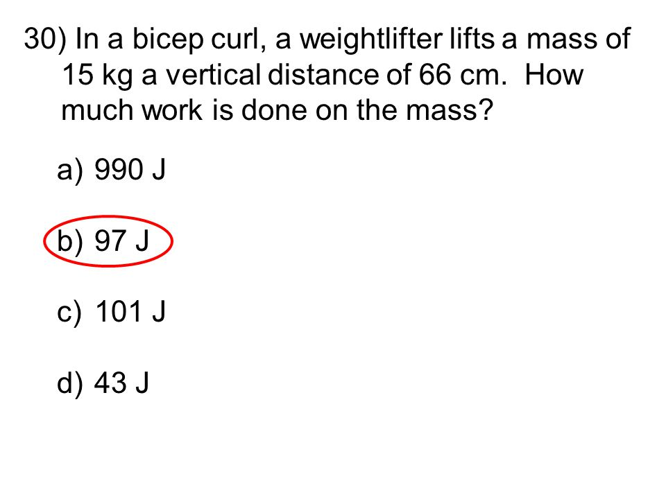 30) In a bicep curl, a weightlifter lifts a mass of 15 kg a vertical distance of 66 cm. How much work is done on the mass? a)990 J b)97 J c)101 J d)43