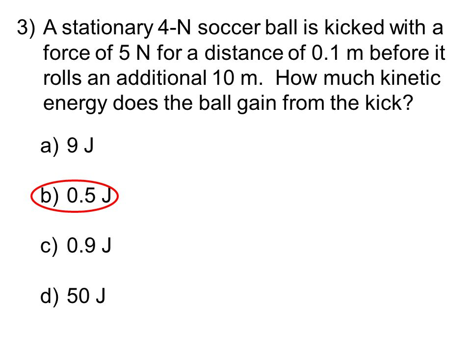 3)A stationary 4-N soccer ball is kicked with a force of 5 N for a distance of 0.1 m before it rolls an additional 10 m. How much kinetic energy does