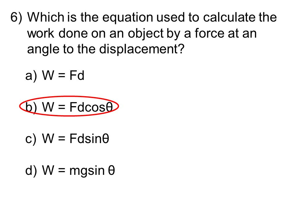 6)Which is the equation used to calculate the work done on an object by a force at an angle to the displacement? a)W = Fd b)W = Fdcosθ c)W = Fdsinθ d)