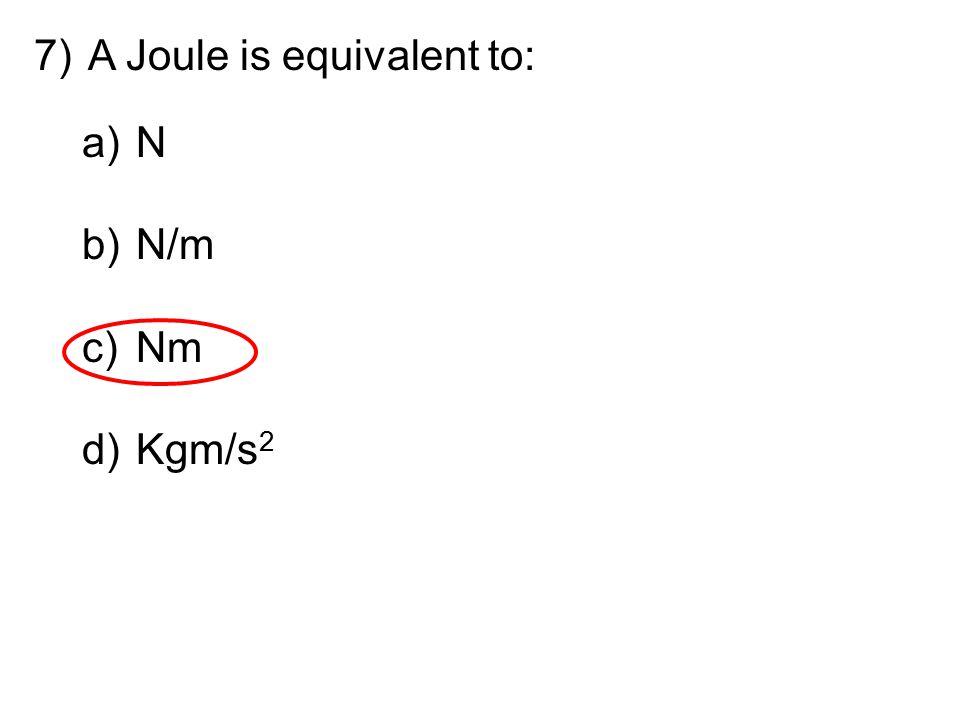 7)A Joule is equivalent to: a)N b)N/m c)Nm d)Kgm/s 2