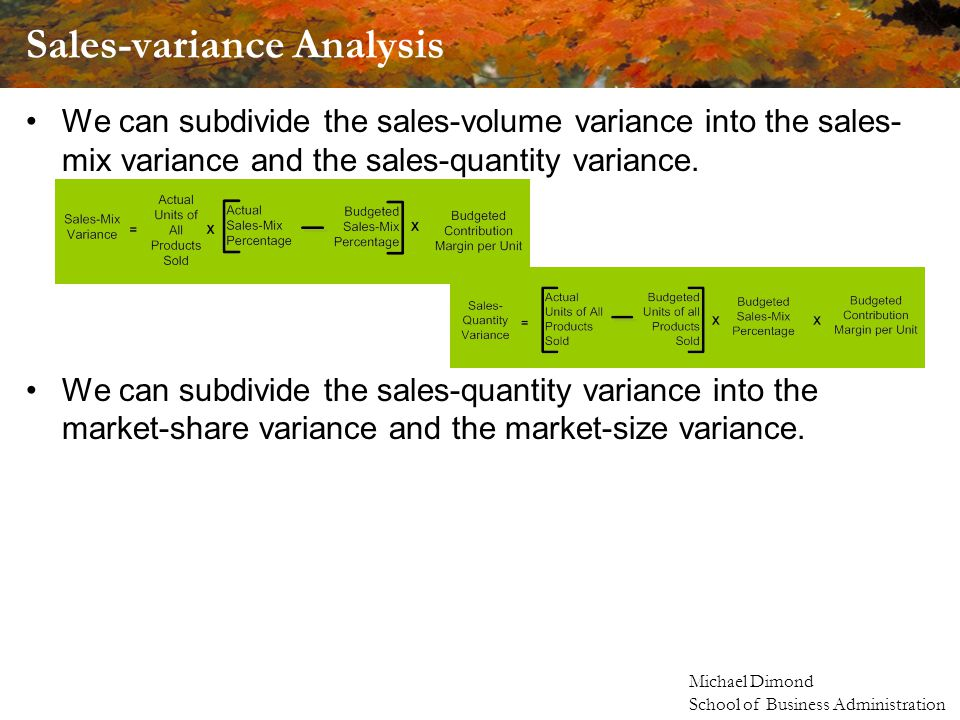 Michael Dimond School of Business Administration Sales-variance Analysis We can subdivide the sales-volume variance into the sales- mix variance and the sales-quantity variance.