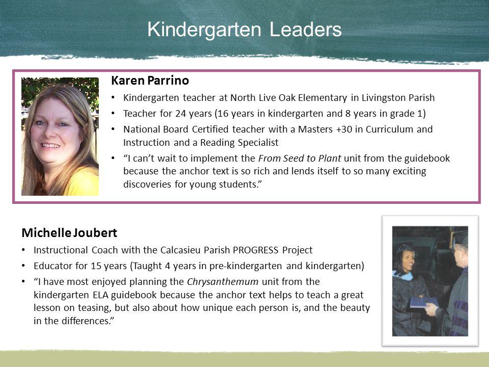 Kindergarten Leaders Karen Parrino Kindergarten teacher at North Live Oak Elementary in Livingston Parish Teacher for 24 years (16 years in kindergart