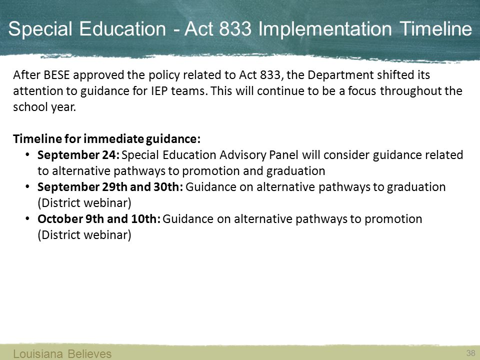 Special Education - Act 833 Implementation Timeline 38 Louisiana Believes After BESE approved the policy related to Act 833, the Department shifted it